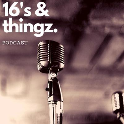 16's & Thingz Podcast