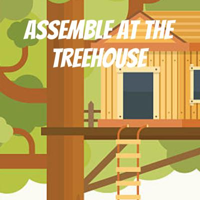 Assemble at the Treehouse