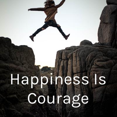 Happiness Is Courage