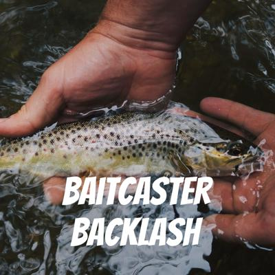 Baitcaster Backlash