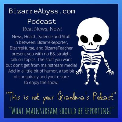 News, Health, Science and Stuff In between. BizarreReporter, BizarreNurse, and BizarreTeacher present you with no BS, straight talk on topics. The stuff you want but don't get from mainstream media! Add in a little bit of humor, a tad bit of conspiracy and you're sure to enjoy the show! Support this podcast: https://anchor.fm/bizarreabyss/support