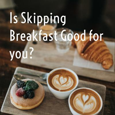 Is Skipping Breakfast Good for you?