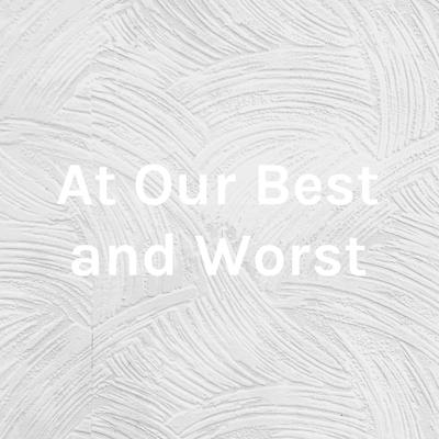 At Our Best and Worst