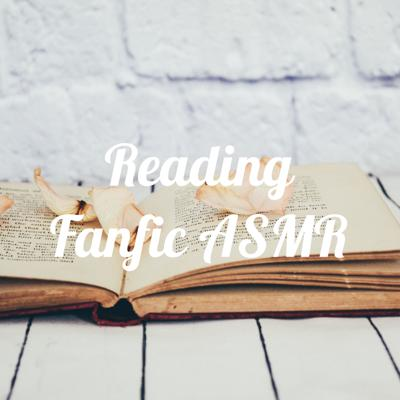 Reading your favorite fanfic ASMR style!