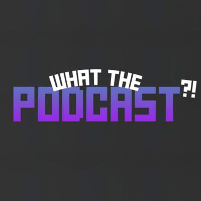 What The Podcast?!
