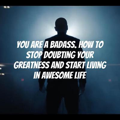 You are a BADASS. How to stop doubting your greatness and start living in awesome life