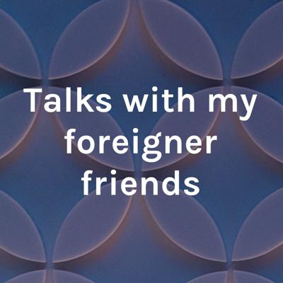 Talks with my foreigner friends