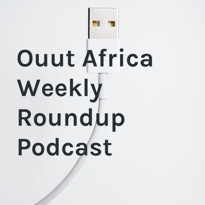 Ouut Africa Weekly Roundup Podcast