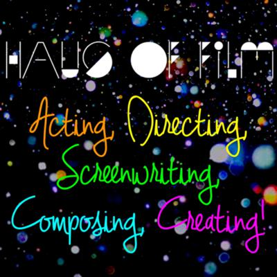 Haus of Film: Acting, Directing, Screenwriting, Composing, Creating!