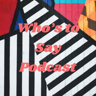 Who's to Say Podcast