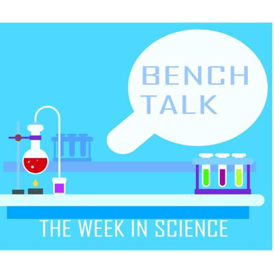 Bench Talk: The Week in Science