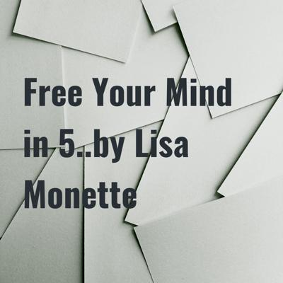 Free Your Mind in 5..by Lisa Monette