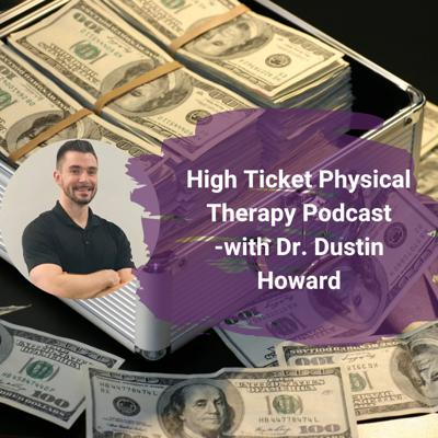 High Ticket Physical Therapy Podcast - with Dr. Dustin Howard
