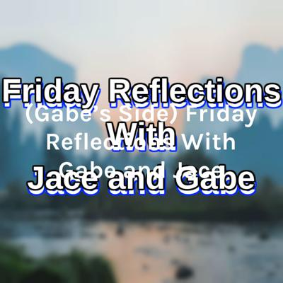 (Gabe's Side) Friday Reflections With Gabe and Jace