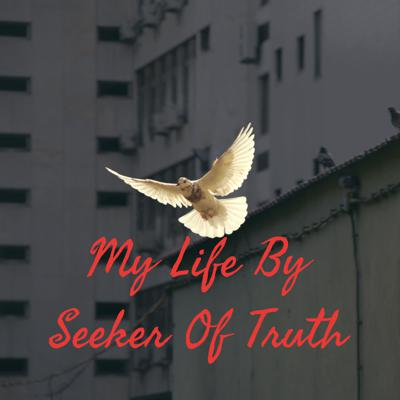 My Life By Seeker Of Truth