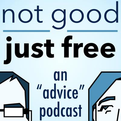 Alyssa and Gabriel give you possibly useful advice on solving whatever problems you're facing. To send in a question, email notgoodjustfreeadvice@gmail.com.