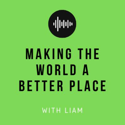 Making The World A Better Place - With Liam