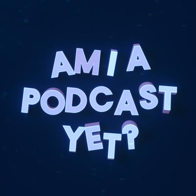 Am I A Podcast Yet?