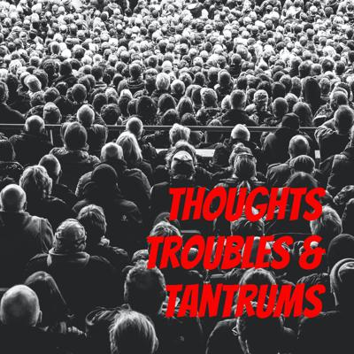 Thoughts Troubles & Tantrums