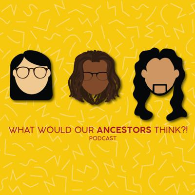 What Would Our Ancestors Think?!