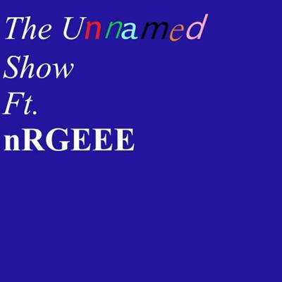 TheUnnamedShow Ft. nRGEEE