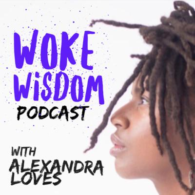Woke Wisdom With Alexandra Loves