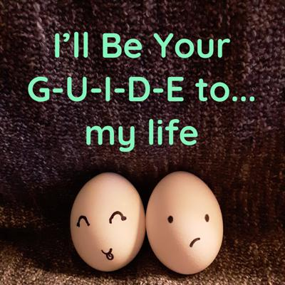 I'll Be Your G-U-I-D-E to... my life