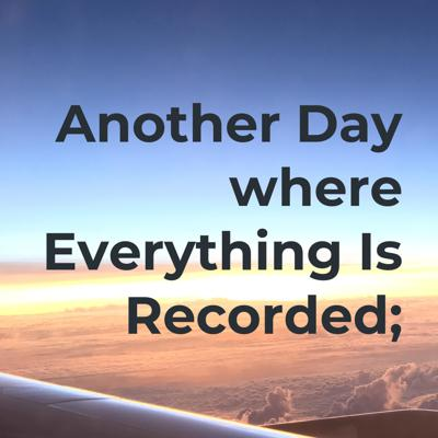 Another Day - where Everything Is Recorded;