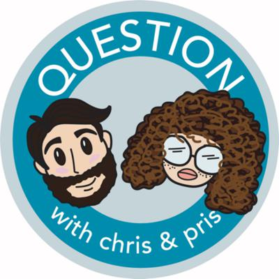 Question with Chris and Pris