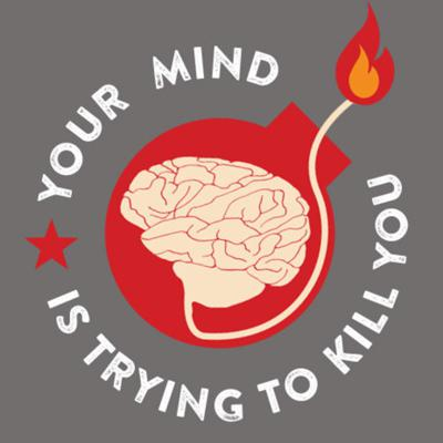 YOUR MIND IS TRYING TO KILL YOU