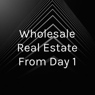 Wholesale Real Estate From Day 1