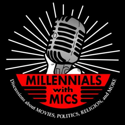 Millennials with Mics: Discussions about Movies, Politics, Religion, and More!