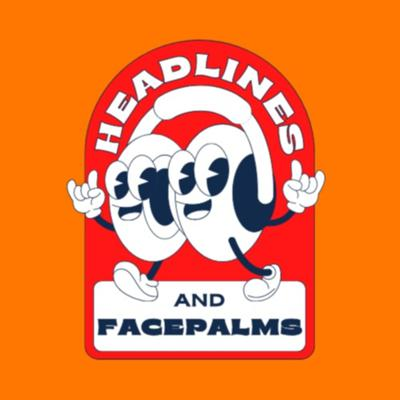 Headlines and Facepalms
