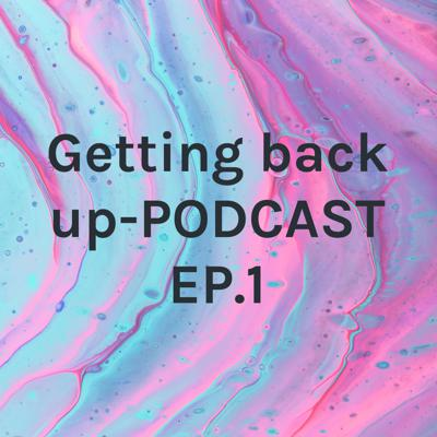 Getting back up-PODCAST EP.1