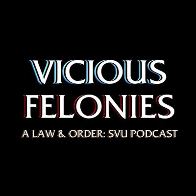 Vicious Felonies A Law & Order: SVU Podcast