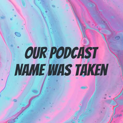Our Podcast Name Was Taken