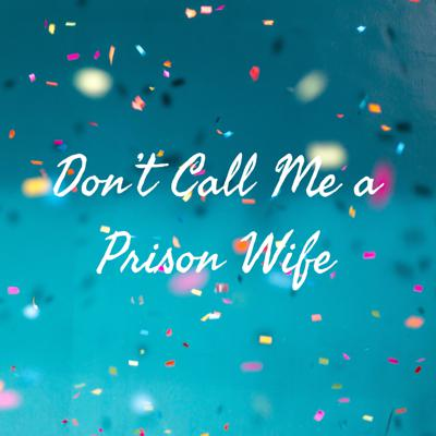 Don't Call Me a Prison Wife