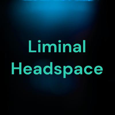 Liminal Headspace