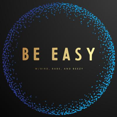 Be Easy w/Bird, Babe, and Beezy