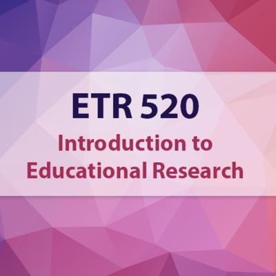 ETR 520 - Introduction to Educational Research