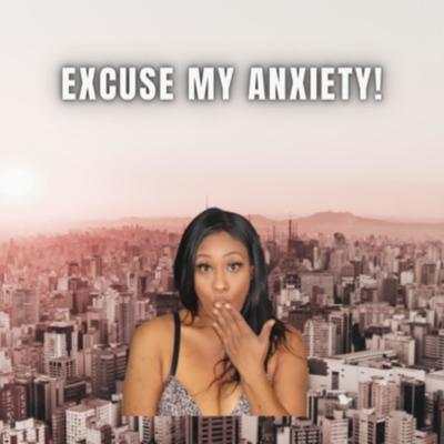 Excuse My Anxiety!