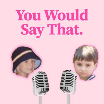 You Would Say That Podcast