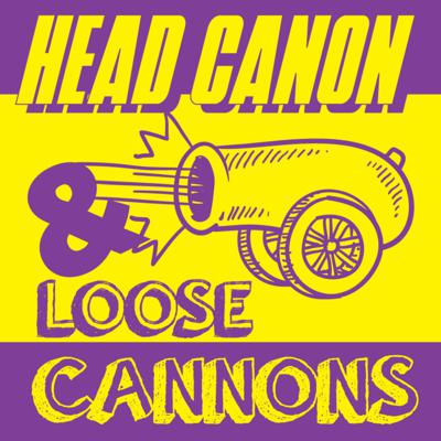 Head Canon and Loose Cannons