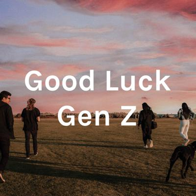 Good Luck Gen Z