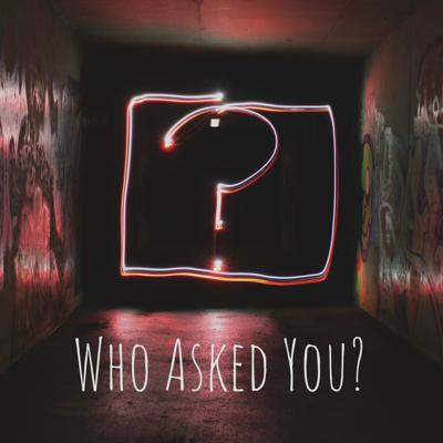 Who Asked You?