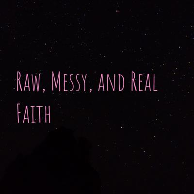 Raw, Messy, and Real Faith