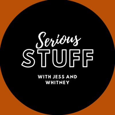 Serious STUFF with Jess and Whitney