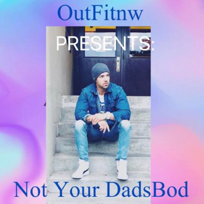 OutFitnw Presents: Not Your DadsBod