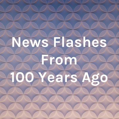 News Flashes From 100 Years Ago