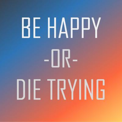Be Happy or Die Trying